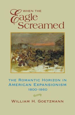 When the Eagle Screamed: The Romantic Horizon in American Expansionism, 1800-1860