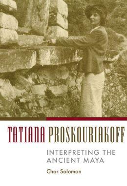 Tatiana Proskouriakoff: Interpreting the Ancient Maya
