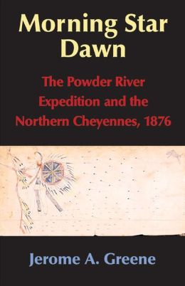 Morning Star Dawn: The Powder River Expedition and the Northern Cheyennes, 1876 (Campaigns and Commanders Series)
