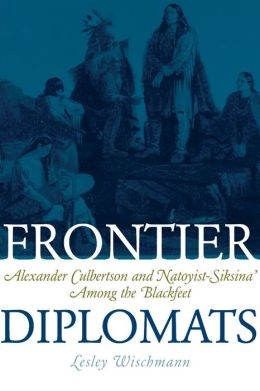 Frontier Diplomats: Alexander Culbertson and Natoyist-Siksina' among the Blackfeet