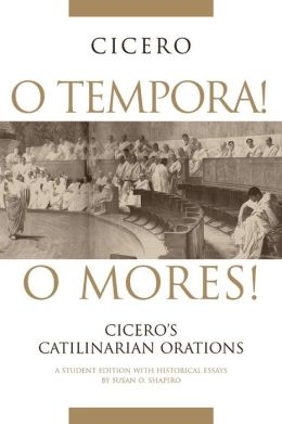 O Tempora! O Mores!: Cicero's Catilinarian Orations: A Student Edition with Historical Essays
