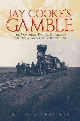 Jay Cooke's Gamble: The Northern Pacific Railroad, The Sioux, And the Panic of 1873 M. John Lubetkin