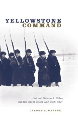 Yellowstone Command: Colonel Nelson A. Miles and the Great Sioux War, 1876-1877