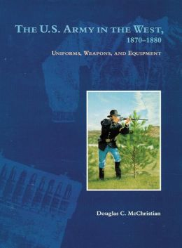 The U.S. Army in the West, 1870-1880: Uniforms, Weapons and Equipment