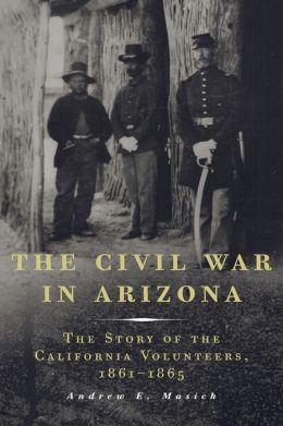 The Civil War in Arizona: The Story of the California Volunteers, 1861-1865