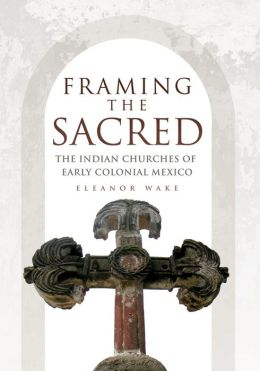 Framing the Sacred: The Indian Churches of Early Colonial New Mexico