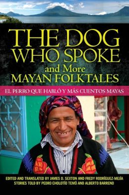 The Dog Who Spoke and More Mayan Folktales: El perro que hablo y mas cuentos mayas