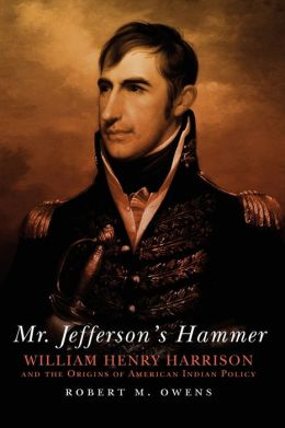 Mr. Jefferson's Hammer: William Henry Harrison and the Origins of American Indian Policy