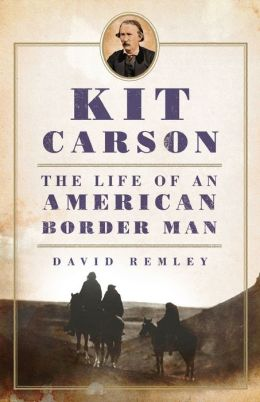 Kit Carson: The Life of an American Border Man