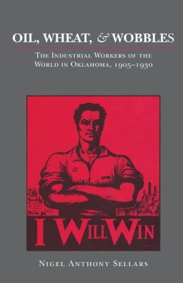 Oil, Wheat, and Wobblies: The Industrial Workers of the World in Oklahoma, 1905-1930