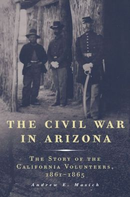The Civil War in Arizona: The Story of the California Volunteers, 1861-1865