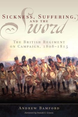 Sickness, Suffering, and the Sword: The British Regiment on Campaign, 1808-1815