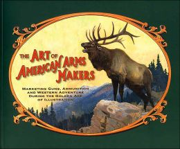 The Art of American Arms Makers: Marketing Guns, Ammunition, and Western Adventure during the Golden Age of Illustration