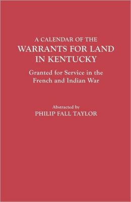 Calendar Of The Warrants For Land In Kentucky. Granted For Service In The French And Indian War