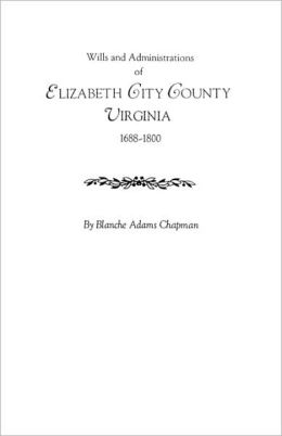 Wills And Administrations Of Elizabeth City County, Virginia 1688-1800