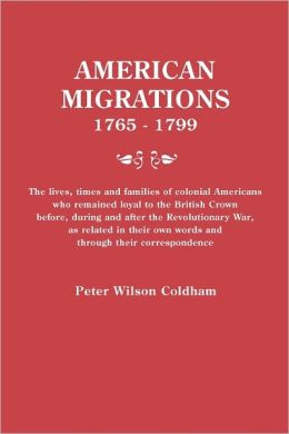 American Migrations, 1765-1799. The Lives, Times And Families Of Colonial Americans Who Remained Loyal To The British Crown Before, During And After The Revolutionary War, As Related In Their Own Words And Through Their Correspondence