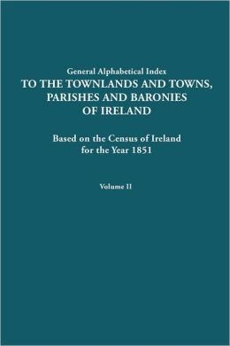 General Alphabetical Index to the Townlands and Towns, Parishes and Baronies of Ireland for the Year 1851. Volume II