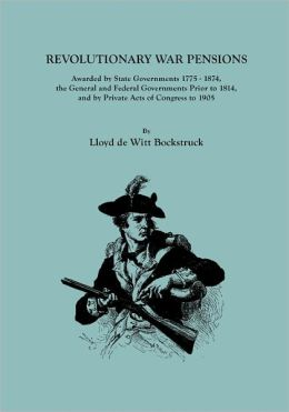 Revolutionary War Pensions, Awarded State Governments 1775-1874, the General and Federal Governments Prior to 1814, and