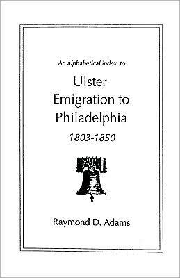 An Alphabetical Index To Ulster Emigrants To Philadelphia, 1803-1850