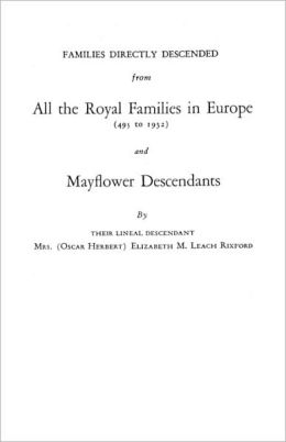 Families Directly Descended from All the Royal Families in Europe (495 to 1932) and Mayflower Descendants: By Their Lineal Descendant