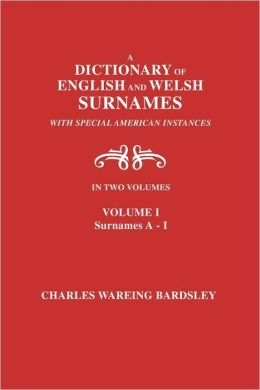 A Dictionary Of English And Welsh Surnames, With Special American Instances. In Two Volumes. Volume I, Surnames A-I