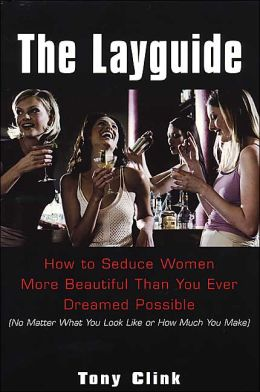 The Layguide: How to seduce Women More Beautiful Than You Ever Dreamed Possible (No Matter What You Look Like or How Much You Make)