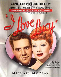 I Love Lucy: The Complete Picture History of the Most Popular TV Show Ever, Authorized the Lucille Ball Estate