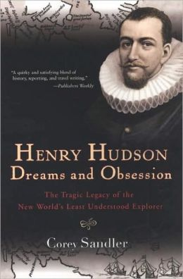 Henry Hudson: Dreams and Obsession: The Tragic Legacy of the New World's Least Understood Explorer