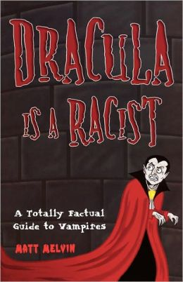 Dracula Is a Racist: A Totally Factual Guide to Vampires