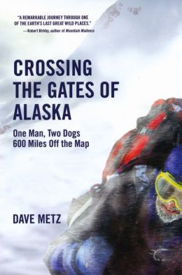 Crossing The Gates of Alaska: One Man, Two Dogs 600 Miles Off the Map