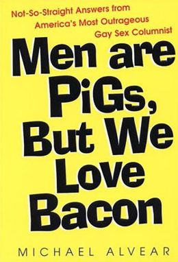 Men Are Pigs, but We Love Bacon: Not-So-Straight Answers from America's Most Outrageous Gay Sex Columnist