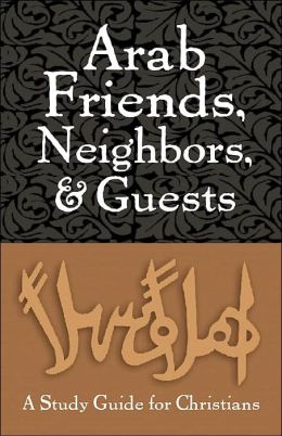 Arab Friends, Neighbors, and Guests: A Guide for Christians