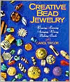 Creative Bead Jewelry: Weaving * Looming * Stringing * Wiring * Making Beads