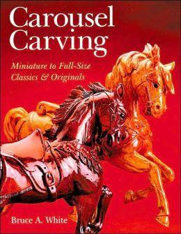 Carousel Carving: Miniature to Full-Size -- Classics & Originals