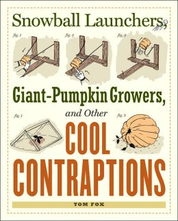 Snowball Launchers, Giant-Pumpkin Growers, and Other Cool Contraptions