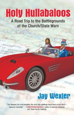 Holy Hullabaloos: A Road Trip to the Battlegrounds of the Church/State Wars