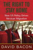 Book Cover Image. Title: The Right to Stay Home:  How US Policy Drives Mexican Migration, Author: David Bacon