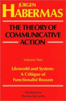 The Theory of Communicative Action, Volume 2: Lifeword and System: A Critique of Functionalist Reason