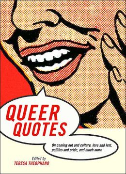 Queer Quotes: On Coming Out and Culture, Love and Lust, Politics and Pride, and Much More