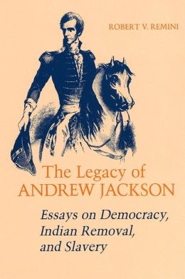 The Legacy of Andrew Jackson: Essays on Democracy, Indian Removal, and Slavery