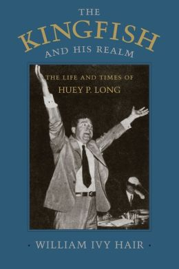 Kingfish and His Realm: The Life and Times of Huey P. Long