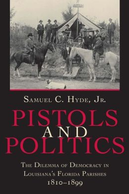 Pistols and Politics; The Dilemma of Democracy in Louisiana's Florida Parishes, 1810-1899