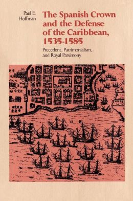 The Spanish Crown And The Defense Of The Caribbean, 1535-1585
