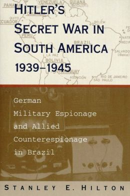 Hitler's Secret War in South America: German Military Espionage and Allied Counterespionage in Brazil