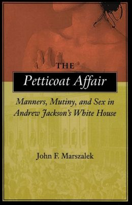 The Petticoat Affair: Manners, Mutiny and Sex in Andrew Jackson's White House