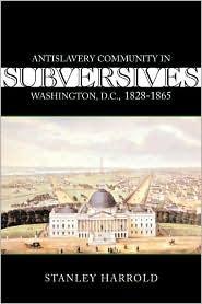 Subversives: Antislavery Community in Washington, D. C., 1828-1865