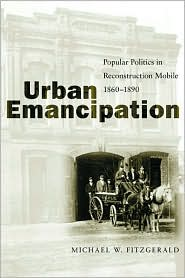 Urban Emancipation: Popular Politics in Reconstruction Mobile 1860-1890