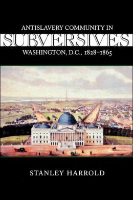 Subversives: Antislavery Community in Washington, D. C., 1828-1865