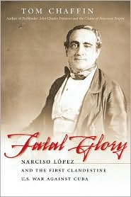 Fatal Glory: Narciso Lopez and the First Clandestine U.S. War Against Cuba