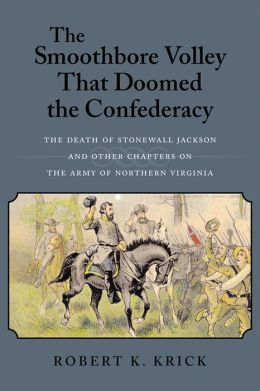 Smoothbore Volley That Doomed the Confederacy: The Death of Stonewall Jackson and Other Chapters on the Army of Northern Virginia